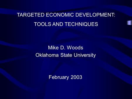TARGETED ECONOMIC DEVELOPMENT: TOOLS AND TECHNIQUES Mike D. Woods Oklahoma State University February 2003.