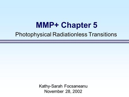 MMP+ Chapter 5 Photophysical Radiationless Transitions Kathy-Sarah Focsaneanu November 28, 2002.