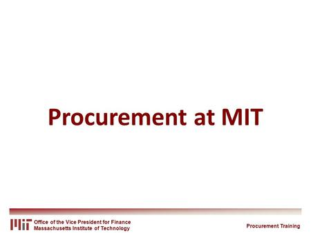 Office of the Vice President for Finance Massachusetts Institute of Technology Procurement at MIT Procurement Training.