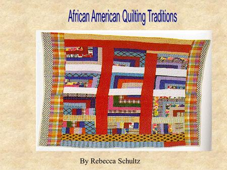 By Rebecca Schultz. Quilting Traditions Quilting is a unique tradition because it has been developed as a union of different ethnic and cultural traditions.