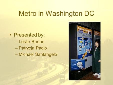 Metro in Washington DC Presented by: –Leslie Burton –Patrycja Padlo –Michael Santangelo.