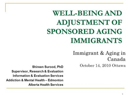 1 WELL-BEING AND ADJUSTMENT OF SPONSORED AGING IMMIGRANTS Shireen Surood, PhD Supervisor, Research & Evaluation Information & Evaluation Services Addiction.