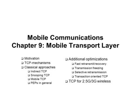 Mobile Communications Chapter 9: Mobile Transport Layer  Motivation  TCP-mechanisms  Classical approaches  Indirect TCP  Snooping TCP  Mobile TCP.