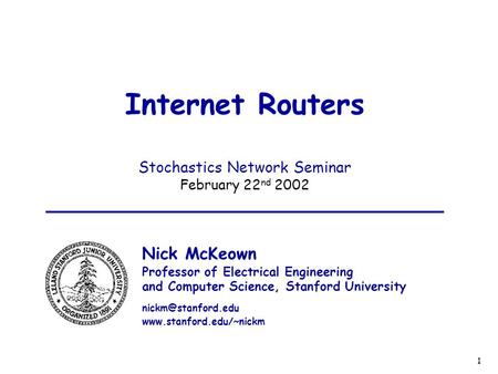 1 Internet Routers Stochastics Network Seminar February 22 nd 2002 Nick McKeown Professor of Electrical Engineering and Computer Science, Stanford University.