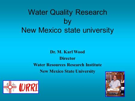 Dr. M. Karl Wood Director Water Resources Research Institute New Mexico State University Water Quality Research by New Mexico state university.