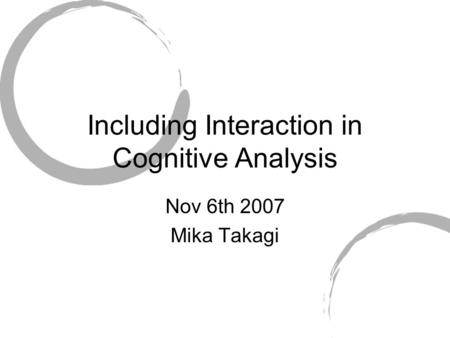 Including Interaction in Cognitive Analysis Nov 6th 2007 Mika Takagi.