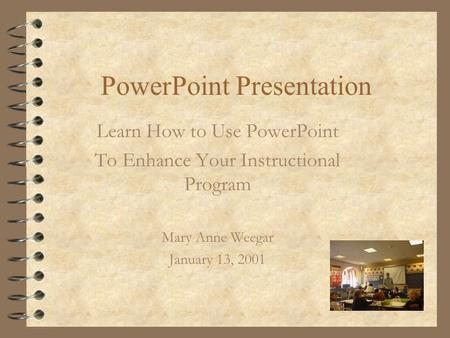 PowerPoint Presentation Learn How to Use PowerPoint To Enhance Your Instructional Program Mary Anne Weegar January 13, 2001.