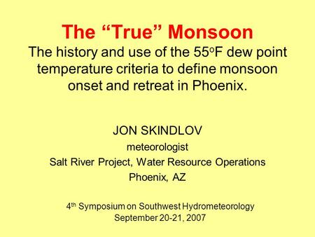 "The ""True"" Monsoon The history and use of the 55 o F dew point temperature criteria to define monsoon onset and retreat in Phoenix. JON SKINDLOV meteorologist."