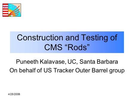 "4/25/2006 Puneeth Kalavase, UC, Santa Barbara On behalf of US Tracker Outer Barrel group Construction and Testing of CMS ""Rods"""