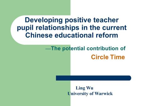 Developing positive teacher pupil relationships in the current Chinese educational reform — The potential contribution of Circle Time Ling Wu University.