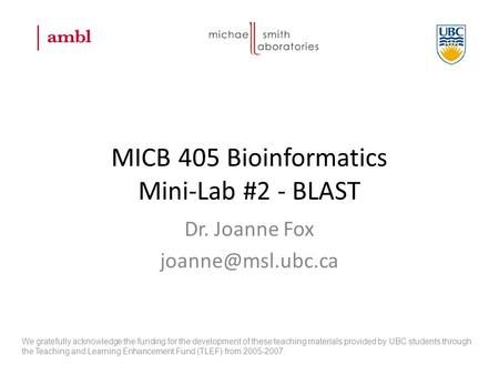 MICB 405 Bioinformatics Mini-Lab #2 - BLAST Dr. Joanne Fox We gratefully acknowledge the funding for the development of these teaching.
