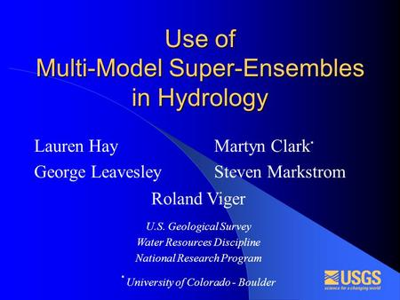 Use of Multi-Model Super-Ensembles in Hydrology Lauren Hay George Leavesley Martyn Clark * Steven Markstrom Roland Viger U.S. Geological Survey Water Resources.