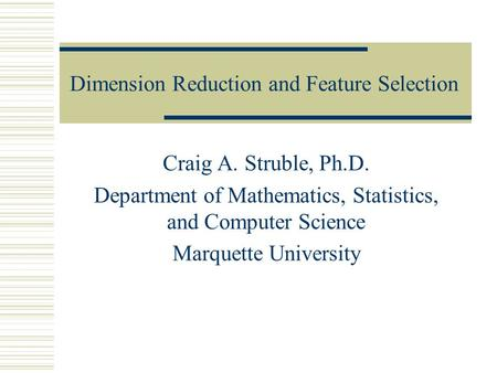 Dimension Reduction and Feature Selection Craig A. Struble, Ph.D. Department of Mathematics, Statistics, and Computer Science Marquette University.
