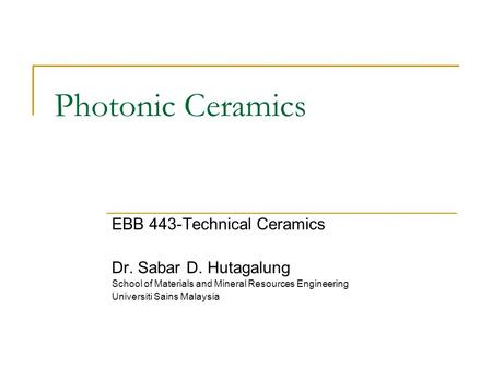 Photonic Ceramics EBB 443-Technical Ceramics Dr. Sabar D. Hutagalung School of Materials and Mineral Resources Engineering Universiti Sains Malaysia.