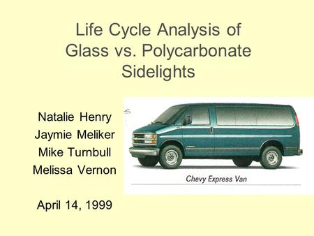 Life Cycle Analysis of Glass vs. Polycarbonate Sidelights Natalie Henry Jaymie Meliker Mike Turnbull Melissa Vernon April 14, 1999.