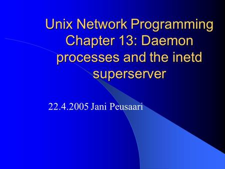 Unix Network Programming Chapter 13: Daemon processes and the inetd superserver 22.4.2005 Jani Peusaari.