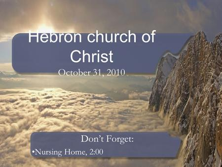 Hebron church of Christ October 31, 2010 Don't Forget: Nursing Home, 2:00.