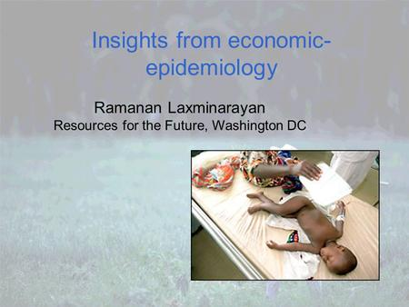 Insights from economic- epidemiology Ramanan Laxminarayan Resources for the Future, Washington DC.