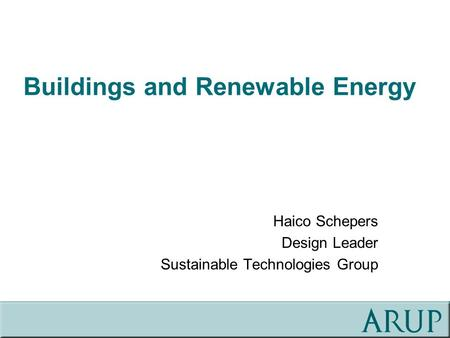 Buildings and Renewable Energy Haico Schepers Design Leader Sustainable Technologies Group.