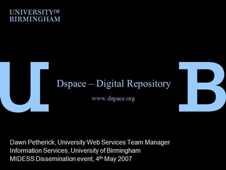 Dspace – Digital Repository www.dspace.org Dawn Petherick, University Web Services Team Manager Information Services, University of Birmingham MIDESS Dissemination.