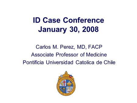 ID Case Conference January 30, 2008 Carlos M. Perez, MD, FACP Associate Professor of Medicine Pontificia Universidad Catolica de Chile.