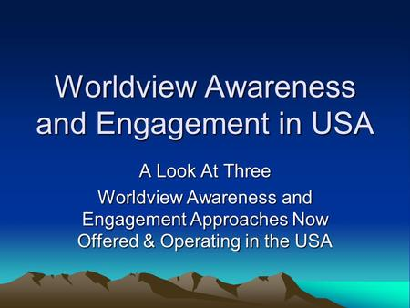 Worldview Awareness and Engagement in USA A Look At Three Worldview Awareness and Engagement Approaches Now Offered & Operating in the USA.