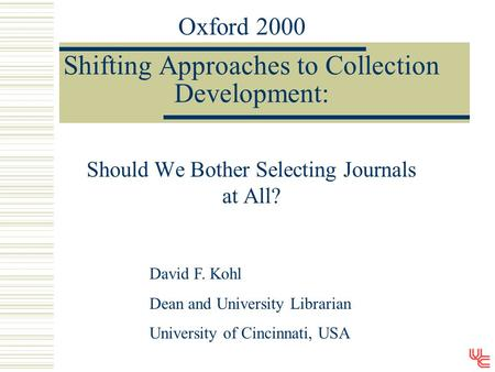 Shifting Approaches to Collection Development: Should We Bother Selecting Journals at All? David F. Kohl Dean and University Librarian University of Cincinnati,