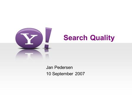 Search Quality Jan Pedersen 10 September 2007. 2 Outline  The Search Landscape  A Framework for Quality –RCFP  Search Engine Architecture  Detailed.
