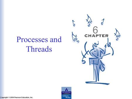 Slide 6-1 Copyright © 2004 Pearson Education, Inc. Operating Systems: A Modern Perspective, Chapter 6 Processes and Threads 6.