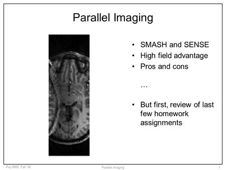 Psy 8960, Fall '06 Parallel Imaging1 SMASH and SENSE High field advantage Pros and cons … But first, review of last few homework assignments.