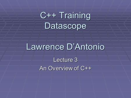 C++ Training Datascope Lawrence D'Antonio Lecture 3 An Overview of C++