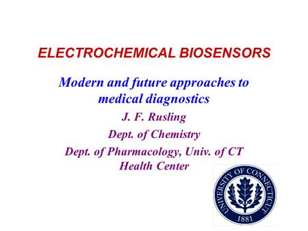 ELECTROCHEMICAL BIOSENSORS Modern and future approaches to medical diagnostics J. F. Rusling Dept. of Chemistry Dept. of Pharmacology, Univ. of CT Health.