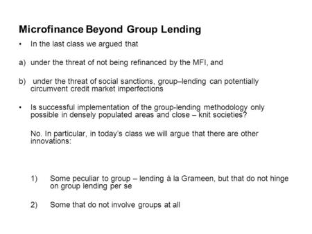 Microfinance Beyond Group Lending In the last class we argued that a)under the threat of not being refinanced by the MFI, and b) under the threat of social.