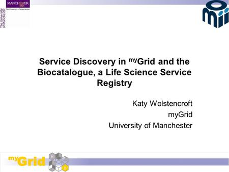 Service Discovery in my Grid and the Biocatalogue, a Life Science Service Registry Katy Wolstencroft myGrid University of Manchester.