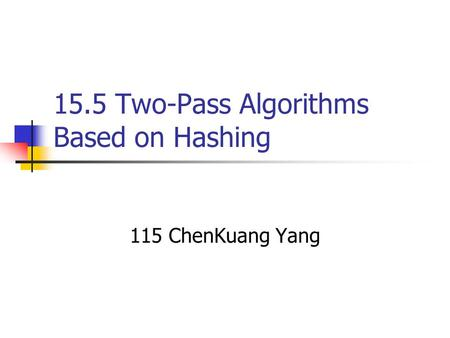 15.5 Two-Pass Algorithms Based on Hashing 115 ChenKuang Yang.