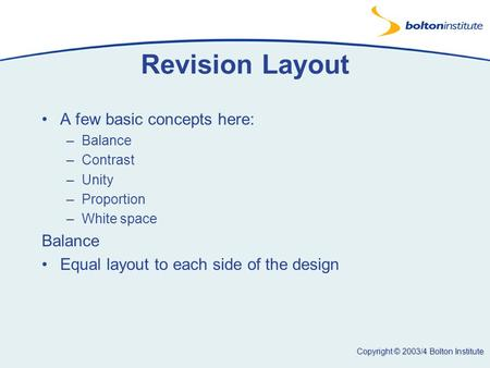 Copyright © 2003/4 Bolton Institute Revision Layout A few basic concepts here: –Balance –Contrast –Unity –Proportion –White space Balance Equal layout.