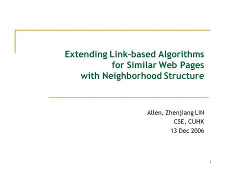 1 Extending Link-based Algorithms for Similar Web Pages with Neighborhood Structure Allen, Zhenjiang LIN CSE, CUHK 13 Dec 2006.
