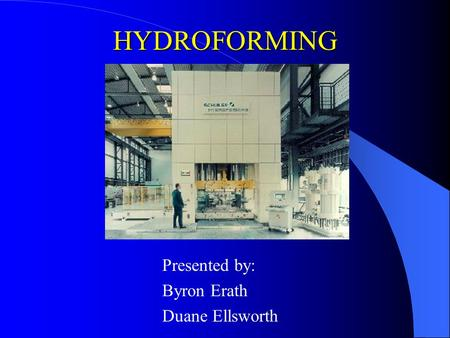 HYDROFORMING Presented by: Byron Erath Duane Ellsworth.