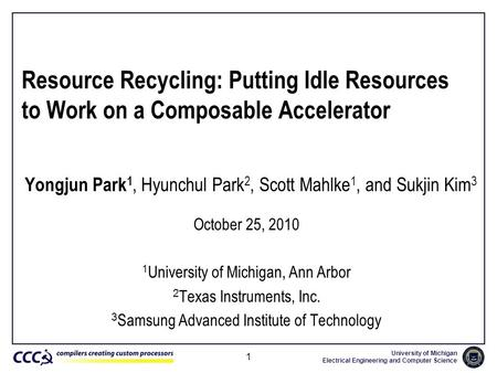 University of Michigan Electrical Engineering and <strong>Computer</strong> <strong>Science</strong> 1 Resource Recycling: Putting Idle Resources to Work on a Composable Accelerator Yongjun.