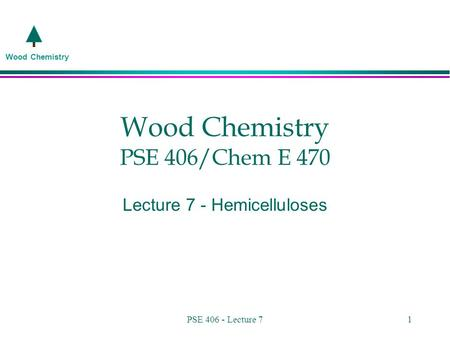Wood Chemistry PSE 406 - Lecture 71 Wood Chemistry PSE 406/Chem E 470 Lecture 7 - Hemicelluloses.