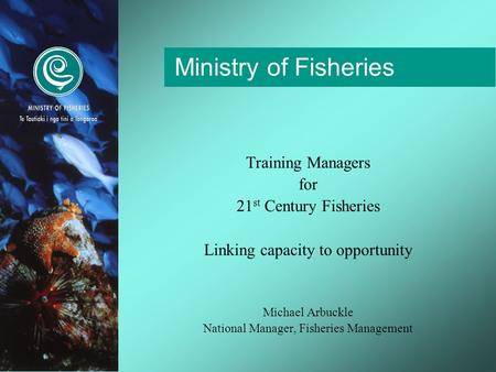 Ministry of Fisheries Training Managers for 21 st Century Fisheries Linking capacity to opportunity Michael Arbuckle National Manager, Fisheries Management.