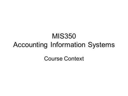 MIS350 Accounting Information Systems Course Context.