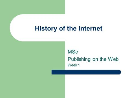 History of the Internet MSc Publishing on the Web Week 1.
