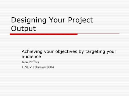 Designing Your Project Output Achieving your objectives by targeting your audience Ken Peffers UNLV February 2004.