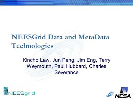 NEESGrid Data and MetaData Technologies Kincho Law, Jun Peng, Jim Eng, Terry Weymouth, Paul Hubbard, Charles Severance.