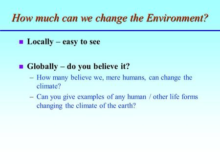 How much can we change the Environment? n Locally – easy to see n Globally – do you believe it? –How many believe we, mere humans, can change the climate?