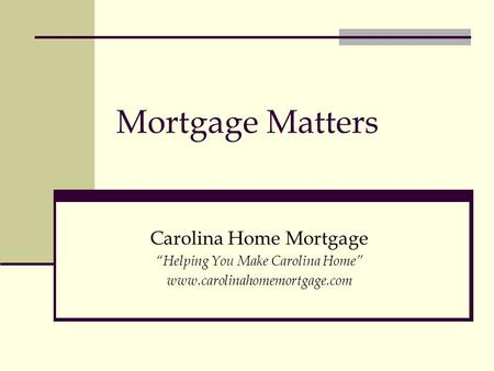 "Mortgage Matters Carolina Home Mortgage ""Helping You Make Carolina Home"" www.carolinahomemortgage.com."