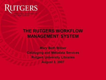 THE RUTGERS WORKFLOW MANAGEMENT SYSTEM Mary Beth Weber Cataloging and Metadata Services Rutgers University Libraries August 3, 2007.