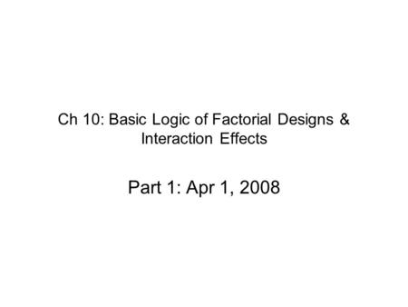 Ch 10: Basic Logic of Factorial Designs & Interaction Effects Part 1: Apr 1, 2008.