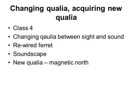 Changing qualia, acquiring new qualia Class 4 Changing qaulia between sight and sound Re-wired ferret Soundscape New qualia – magnetic north.
